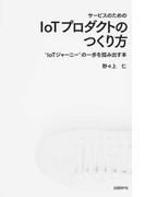 """サービスのためのIoTプロダクトのつくり方 """"IoTジャーニー""""の一歩を踏み出す本"""