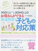 ASD〈アスペルガー症候群〉、ADHD、LDお母さんができる発達障害の子どもの対応策 問題行動を理解してお母さんと子どもをサポートする本