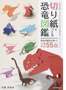 切り紙でつくる恐竜図鑑 子供が喜ぶ・大人がハマるリアルで大迫力のペーパークラフト 恐竜の解説も楽しい立体作品55点