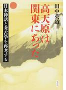 高天原は関東にあった 日本神話と考古学を再考する