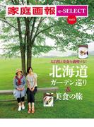 家庭画報 e-SELECT Vol.8 大自然と美食を満喫する!「北海道ガーデン巡り&美食の旅」 [雑誌]