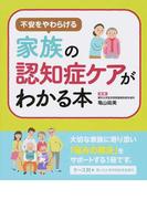 不安をやわらげる家族の認知症ケアがわかる本