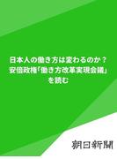 日本人の働き方は変わるのか? 安倍政権「働き方改革実現会議」を読む(朝日新聞デジタルSELECT)