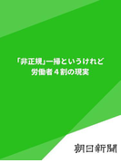 「非正規」一掃というけれど 労働者4割の現実(朝日新聞デジタルSELECT)