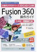 次世代クラウドベース3DCAD/CAM Fusion 360操作ガイド 卓上CNCからマシニングまで!! CAM・切削加工編