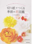 切り紙でつくる季節の花図鑑 祝う・贈る・彩る簡単にできて美しいペーパーフラワー