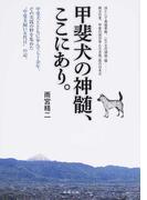 """甲斐犬の神髄、ここにあり。 甲斐犬とともに歩んで七十余年。その実践の粋を集めた""""甲斐犬飼い五代目""""の記。"""