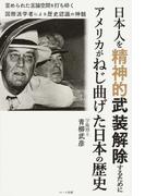 日本人を精神的武装解除するためにアメリカがねじ曲げた日本の歴史 歪められた言論空間を打ち砕く国際派学者による歴史認識の神髄