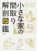 小さな家の間取り解剖図鑑 コンパクトにつくり豊かに暮らす住まいの仕組み