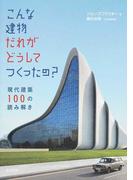 こんな建物だれがどうしてつくったの? 現代建築100の読み解き
