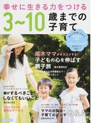 幸せに生きる力をつける3〜10歳までの子育て 親子が笑顔になれる専門家の知恵×リアルなママの声をまるごと1冊に!