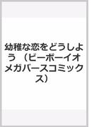 幼稚な恋をどうしよう (ビーボーイオメガバースコミックス)