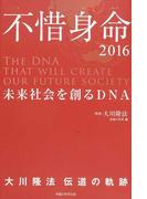 不惜身命 大川隆法伝道の軌跡 2016 未来社会を創るDNA