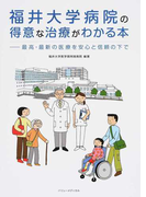 福井大学病院の得意な治療がわかる本 最高・最新の医療を安心と信頼の下で