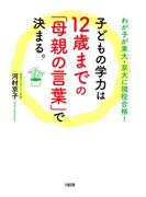 わが子が東大・京大に現役合格! 子どもの学力は12歳までの「母親の言葉」で決まる。(大和出版)(大和出版)