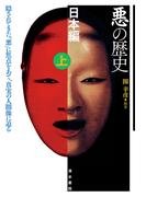 悪の歴史 日本編上 隠されてきた「悪」に焦点をあて、真実の人間像に迫る