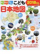 見て、学んで、力がつく!こども日本地図 写真とイラストいっぱいの地図で、楽しく日本の都道府県を学ぼう! 2018年版