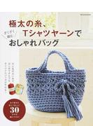 極太の糸、Tシャツヤーンでざくざく編むおしゃれバッグ はじめてさんでも楽しく作れる30作品