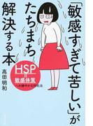 「敏感すぎて苦しい」がたちまち解決する本 HSP=敏感体質への細やかな対処法