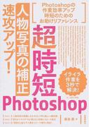 超時短Photoshop「人物写真の補正」速攻アップ! Photoshopの作業効率アップ時短のためのお助けリファレンス イライラ作業を3秒で解決!