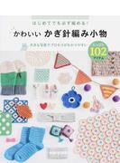 はじめてでも必ず編める!かわいいかぎ針編み小物 たっぷり102アイテム 大きな写真でプロセスがわかりやすい
