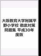 大阪教育大学附属平野小学校徹底対策問題集 平成30年度版 近畿圏版10