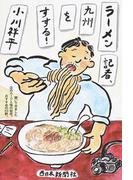 ラーメン記者、九州をすする! 聞いてみました店のルーツと味の秘密。おすすめの53軒。