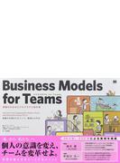 ビジネスモデルfor Teams 組織のためのビジネスモデル設計書 組織力を強化するメンバー最適化の手法