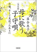 決定版 母に歌う子守唄 介護、そして見送ったあとに(朝日文庫)