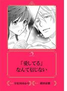 「愛してる」なんて信じない【イラスト入り】(乙蜜ミルキィ文庫)
