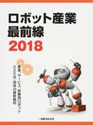 ロボット産業最前線 2018 産業、サービス、医療用ロボット225社・団体の最新動向