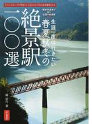 生涯一度は行きたい春夏秋冬の絶景駅100選 そこにしかない、その季節にしか見られない日本の鉄道風景がある 駅旅写真家が見た全国の絶景駅