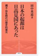 日本の起源は日高見国にあった 縄文・弥生時代の歴史的復元 (勉誠選書)