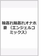 輪姦れ輪姦れオナホ妻 (エンジェルコミックス)