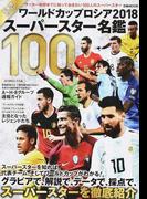 ワールドカップロシア2018スーパースター名鑑100 戸塚啓セレクト サッカーW杯までに知っておきたい100人のスーパースター