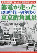 都電が走った1940年代〜60年代の東京街角風景 貴重な発掘写真でよみがえる、懐旧の東京アルバム!