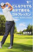 どんなクセでも自分で直せるゴルフレッスン 「人生最高の一発」を手に入れる方法