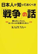 日本人が知っておくべき「戦争」の話 僕らのじっちゃん、ばっちゃんの名誉のために!