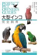 大型インコ完全飼育 飼育、接し方、品種、健康管理のことがよくわかる (Perfect Pet Owner's Guides)