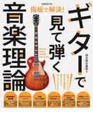 ギターで見て弾く音楽理論 作曲・アレンジに活かせる理論が弾きながら身につけられる!! 2018 (指板で解決!)