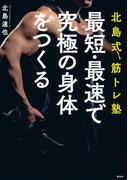 最短・最速で究極の身体をつくる 北島式筋トレ塾 (講談社の実用BOOK)