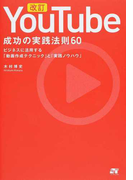 YouTube成功の実践法則60 ビジネスに活用する「動画作成テクニック」と「実践ノウハウ」 改訂