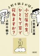 上野千鶴子が聞く小笠原先生、ひとりで家で死ねますか? (朝日文庫)