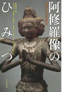阿修羅像のひみつ 興福寺中金堂落慶記念 (朝日選書)