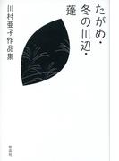 たがめ・冬の川辺・蓬 川村亜子作品集