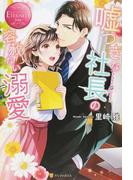 噓つきな社長の容赦ない溺愛 Koharu & Satoru (エタニティブックス Rouge)
