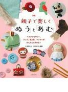 親子で楽しく「ぬう」と「あむ」 ヘアアクセサリー、バッグ、指人形、マフラーがかんたんに作れる! 新版