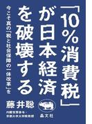 「10%消費税」が日本経済を破壊する 今こそ真の「税と社会保障の一体改革」を