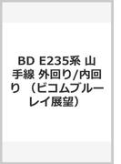 BD E235系 山手線 外回り/内回り (ビコムブルーレイ展望)