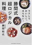 勝間式超ロジカル料理 ラクしておいしく、太らない!